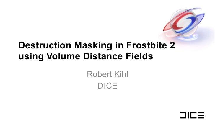 Destruction Masking in Frostbite 2 using Volume Distance Fields Robert Kihl DICE