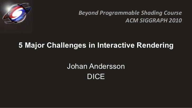 5 Major Challenges in Interactive Rendering Johan Andersson DICE