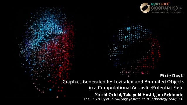 Pixie Dust: Graphics Generated by Levitated and Animated Objects in a Computational Acoustic-Potential Field Yoichi Ochiai...