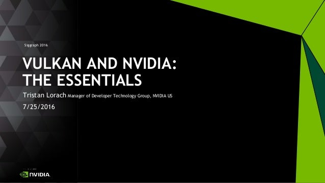 Siggraph 2016 Tristan Lorach Manager of Developer Technology Group, NVIDIA US 7/25/2016 VULKAN AND NVIDIA: THE ESSENTIALS
