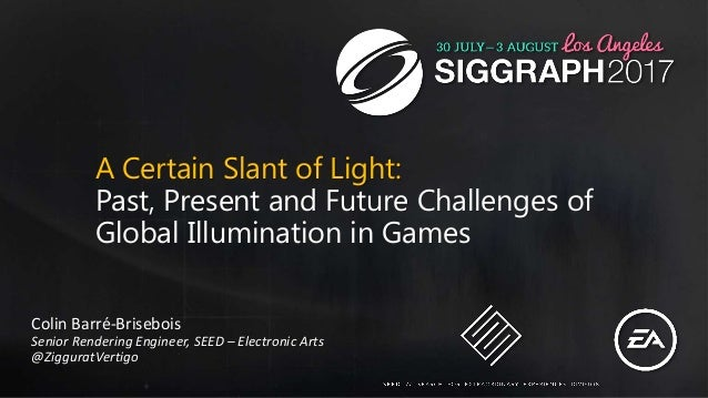 A Certain Slant of Light: Past, Present and Future Challenges of Global Illumination in Games Colin Barré-Brisebois Senior...