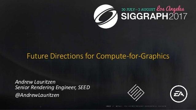 Future Directions for Compute-for-Graphics Andrew Lauritzen Senior Rendering Engineer, SEED @AndrewLauritzen