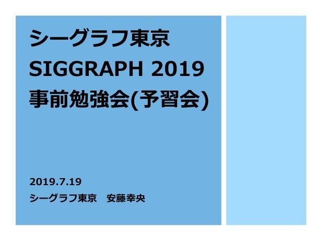 シーグラフ東京 SIGGRAPH 2019 事前勉強会(予習会) 2019.7.19 シーグラフ東京安藤幸央