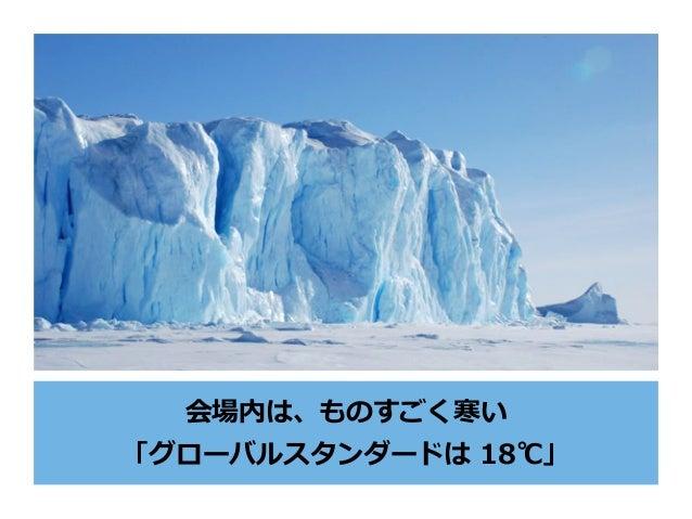 会場内は、ものすごく寒い 「グローバルスタンダードは 18℃」