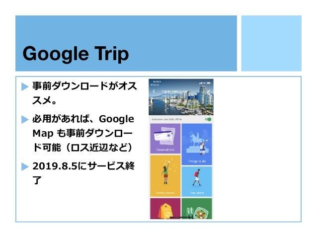 Google Trip 事前ダウンロードがオス スメ。 必⽤があれば、Google Map も事前ダウンロー ド可能(ロス近辺など) 2019.8.5にサービス終 了