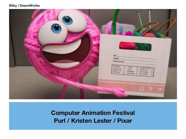 Computer Animation Festival Purl / Kristen Lester / Pixar Bilby / DreamWorks