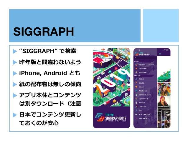 """SIGGRAPH 専用アプリ """"SIGGRAPH"""" で検索 昨年版と間違わないよう iPhone, Android とも 紙の配布物は無しの傾向 アプリ本体とコンテンツ は別ダウンロード(注意 ⽇本でコンテンツ更新し ておくのが安⼼"""