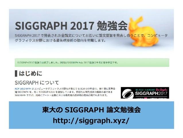 東⼤の SIGGRAPH 論⽂勉強会 http://siggraph.xyz/