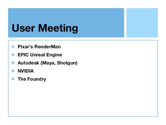 User Meeting Pixar's RenderMan EPIC Unreal Engine Autodesk (Maya, Shotgun) NVIDIA The Foundry