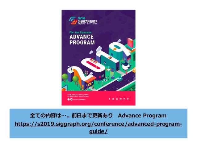全ての内容は….. 前⽇まで更新ありAdvance Program https://s2019.siggraph.org/conference/advanced-program- guide/