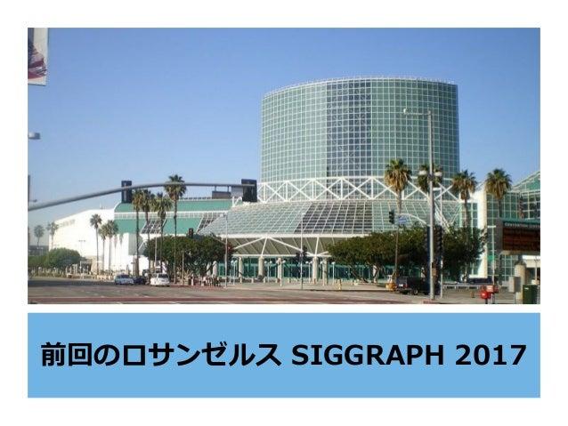 前回のロサンゼルス SIGGRAPH 2017