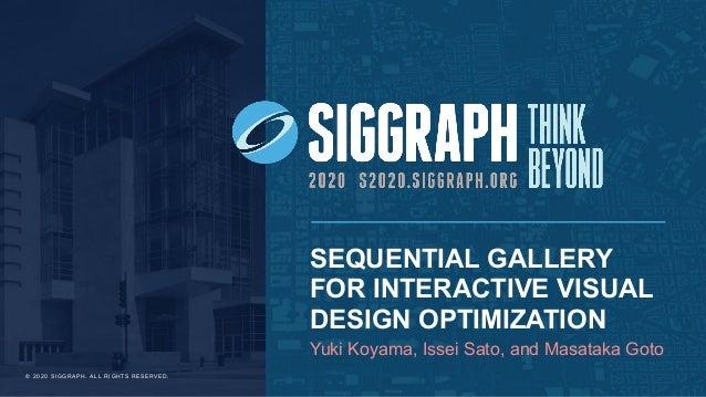 SEQUENTIAL GALLERY FOR INTERACTIVE VISUAL DESIGN OPTIMIZATION Yuki Koyama, Issei Sato, and Masataka Goto © 2 0 2 0 S I G G...
