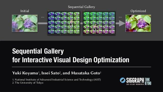 Sequential Gallery for Interactive Visual Design Optimization Yuki Koyama1, Issei Sato2, and Masataka Goto1 1. National In...