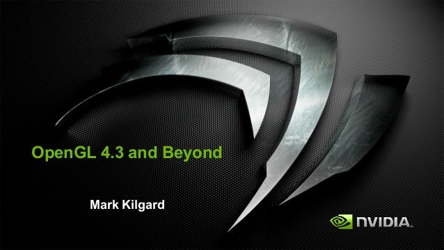 OpenGL 4.3 and Beyond      Mark Kilgard