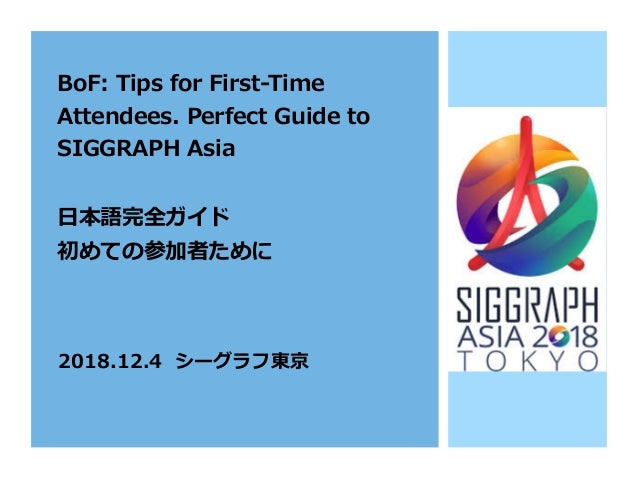 BoF: Tips for First-Time Attendees. Perfect Guide to SIGGRAPH Asia ⽇本語完全ガイド 初めての参加者ために 2018.12.4 シーグラフ東京