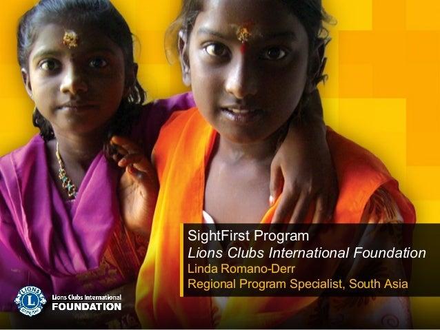 SightFirst Program Lions Clubs International Foundation Linda Romano-Derr Regional Program Specialist, South Asia