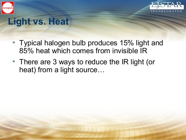 Light vs. Heat • Typical halogen bulb produces 15% light and 85% heat which comes from invisible IR • There are 3 ways to ...