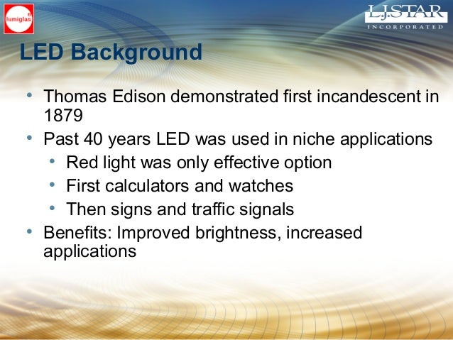 LED Background • Thomas Edison demonstrated first incandescent in 1879 • Past 40 years LED was used in niche applications ...
