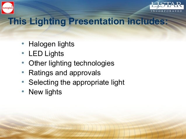 This Lighting Presentation includes: • Halogen lights • LED Lights • Other lighting technologies • Ratings and approvals •...