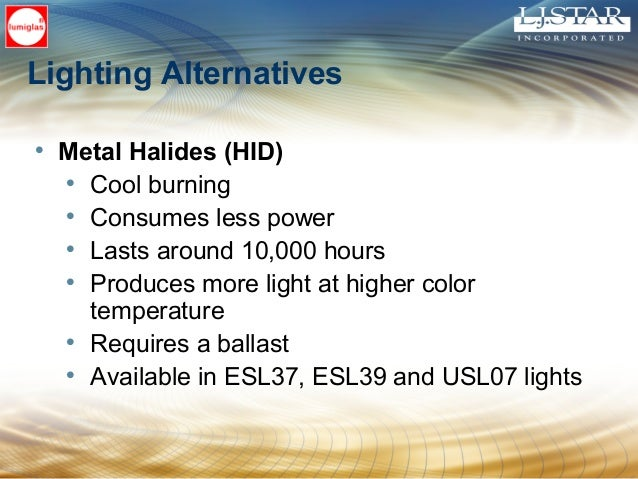 Lighting Alternatives • Metal Halides (HID) • Cool burning • Consumes less power • Lasts around 10,000 hours • Produces mo...