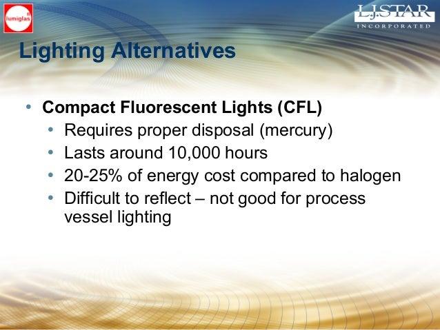 Lighting Alternatives • Compact Fluorescent Lights (CFL) • Requires proper disposal (mercury) • Lasts around 10,000 hours ...