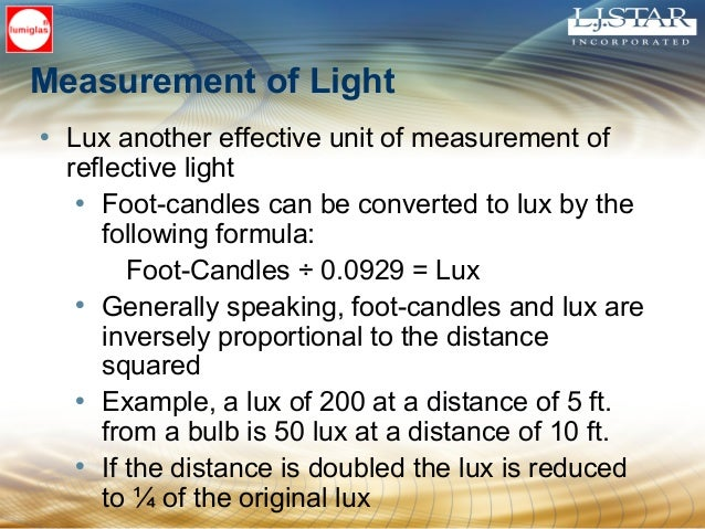 Measurement of Light • Lux another effective unit of measurement of reflective light • Foot-candles can be converted to lu...
