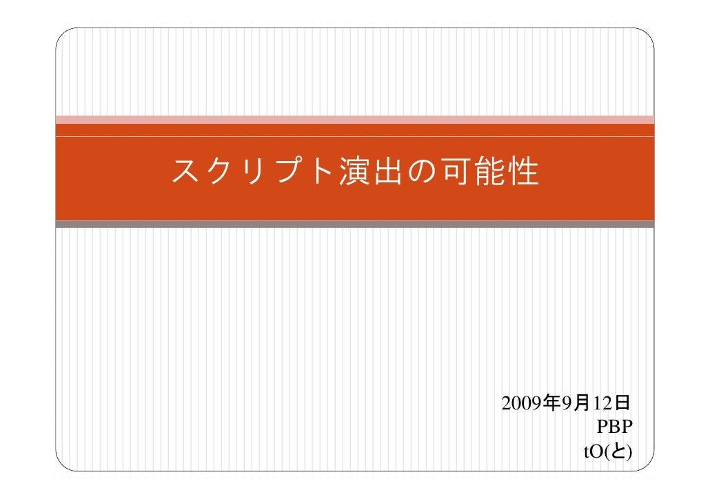 スクリプト演出の可能性              2009年9月12日                   PBP                 tO(と)