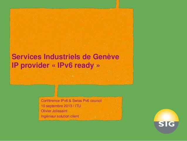 Services Industriels de Genève IP provider « IPv6 ready » Conférence IPv6 & Swiss Pv6 council 10 septembre 2013 / ITU Oliv...