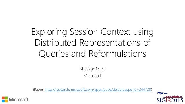 Exploring Session Context using Distributed Representations of Queries and Reformulations Bhaskar Mitra Microsoft (Paper: ...