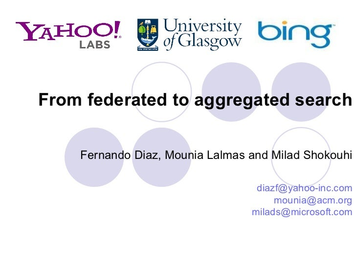 From federated to aggregated search Fernando Diaz, Mounia Lalmas and Milad Shokouhi [email_address] [email_address] [email...
