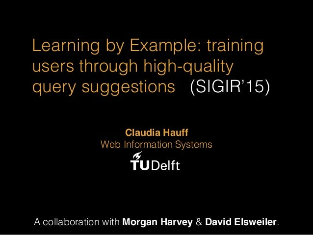 Learning by Example: training users through high-quality query suggestions (SIGIR'15) A collaboration with Morgan Harvey &...