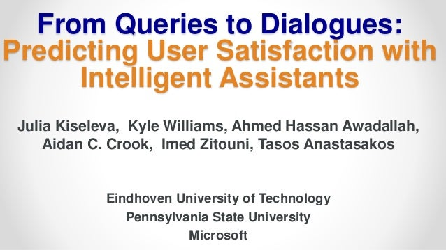 From Queries to Dialogues: Predicting User Satisfaction with Intelligent Assistants Julia Kiseleva, Kyle Williams, Ahmed H...