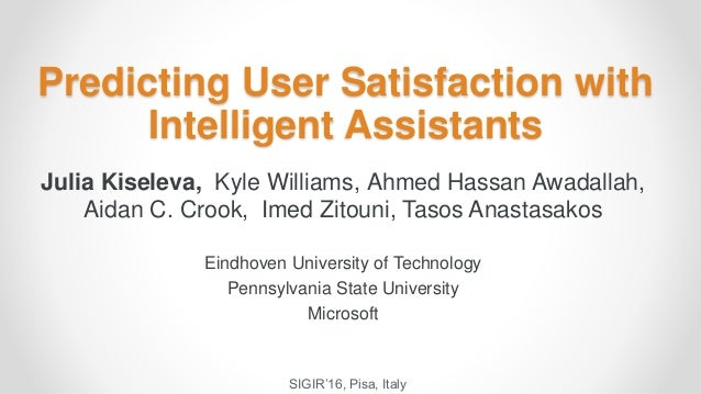 Predicting User Satisfaction with Intelligent Assistants Julia Kiseleva, Kyle Williams, Ahmed Hassan Awadallah, Aidan C. C...