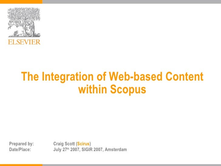 The Integration of Web-based Content within Scopus Prepared by: Craig Scott ( Scirus ) Date/Place: July 27 th  2007, SIGIR...