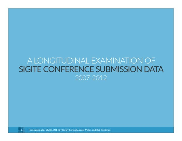 A LONGITUDINAL EXAMINATION OF  SIGITE CONFERENCE SUBMISSION DATA  2007‐2012  Presentation for SIGITE 2014 1 by Randy Conno...