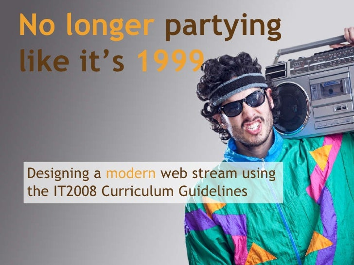 No longer  partying like it's   1999 Designing a  modern  web stream using the IT2008 Curriculum Guidelines