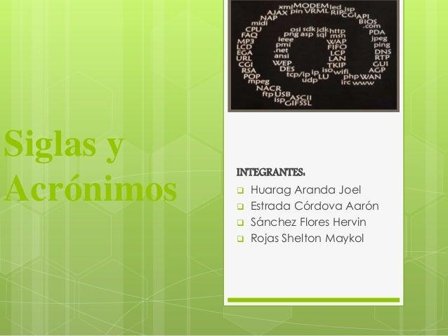 Siglas y  Acrónimos  INTEGRANTES:   Huarag Aranda Joel   Estrada Córdova Aarón   Sánchez Flores Hervin   Rojas Shelton...