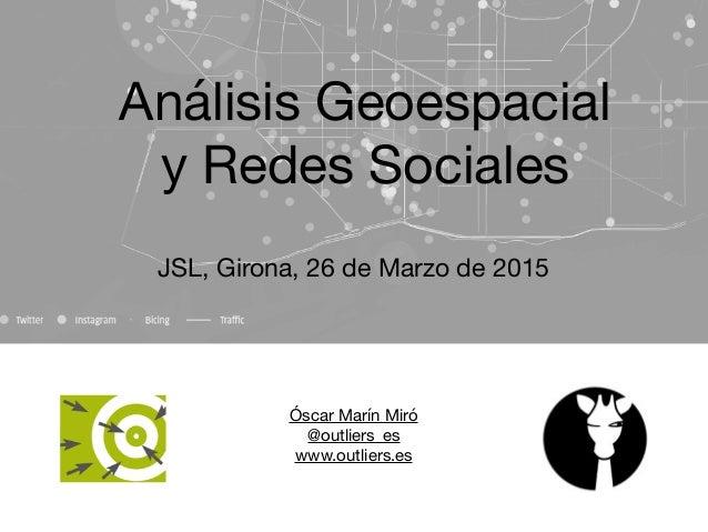 Óscar Marín Miró  @outliers_es  www.outliers.es  Análisis Geoespacial   y Redes Sociales JSL, Girona, 26 de Marzo de 2015