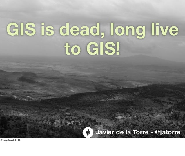 GIS is dead, long live            to GIS!                      Javier de la Torre - @jatorreFriday, March 8, 13