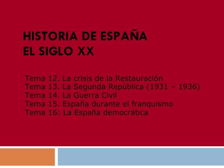 HISTORIA DE ESPAÑA EL SIGLO XX Tema 12. La crisis  de la Restauración   Tema 13. La Segunda República (1931 – 1936) Tema 1...