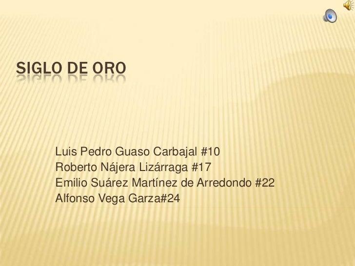 SIGLO DE ORO    Luis Pedro Guaso Carbajal #10    Roberto Nájera Lizárraga #17    Emilio Suárez Martínez de Arredondo #22  ...