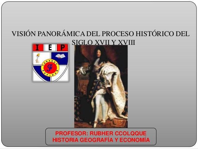 VISIÓN PANORÁMICA DEL PROCESO HISTÓRICO DEL SIGLO XVII Y XVIII PROFESOR: RUBHER CCOLQQUE HISTORIA GEOGRAFÍA Y ECONOMÍA