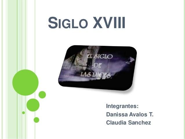 SIGLO XVIII        Integrantes:        Danissa Avalos T.        Claudia Sanchez
