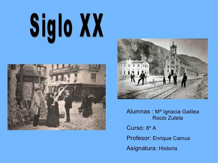 Siglo XX Alumnas :  Mª Ignacia Galilea   Rocio Zuleta Curso:  8º A Profesor:  Enrique Camus Asignatura:  Historia