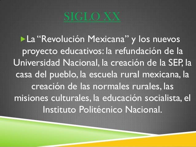 """SIGLO XX La """"Revolución Mexicana"""" y los nuevos proyecto educativos: la refundación de laUniversidad Nacional, la creación..."""