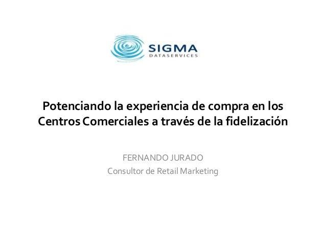 Potenciando la experiencia de compra en los Centros Comerciales a través de la fidelización FERNANDO JURADO Consultor de R...