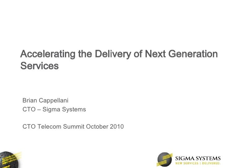 Accelerating the Delivery of Next Generation Services<br />Brian Cappellani<br />CTO – Sigma Systems<br />CTO Telecom Summ...