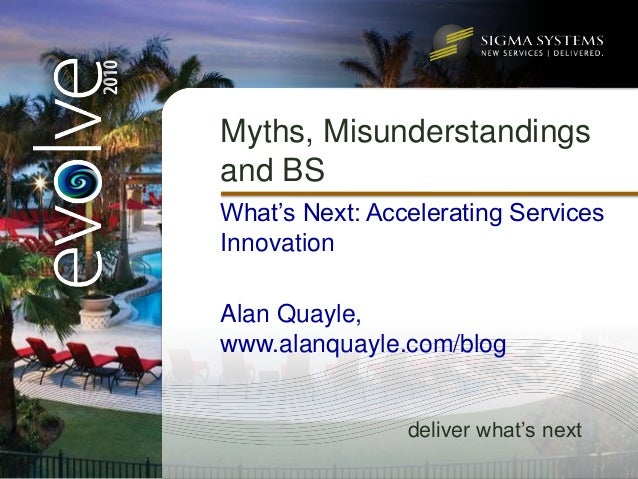 Myths, Misunderstandings and BS What's Next: Accelerating Services Innovation  Alan Quayle, www.alanquayle.com/blog       ...