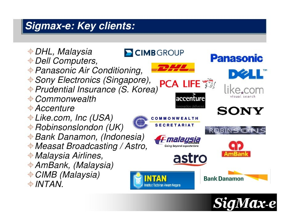 Sigmax-e: Key clients:   DHL, Malaysia  Dell Computers,  Panasonic Air Conditioning,  Sony Electronics (Singapore),  Prude...
