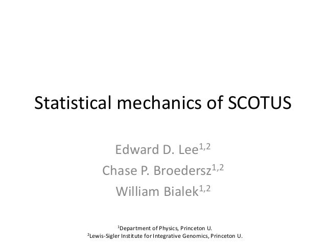 Statistical mechanics of SCOTUS             Edward D. Lee1,2           Chase P. Broedersz1,2             William Bialek1,2...
